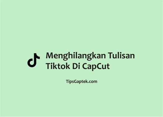 Cara menghilangkan tulisan TikTok di Capcut