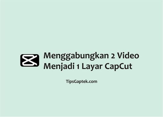 cara menggabungkan 2 video menjadi 1 layar di capcut