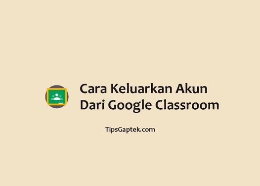 cara keluarkan akun dari google classroom