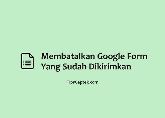 cara membatalkan google form yang sudah terkirim