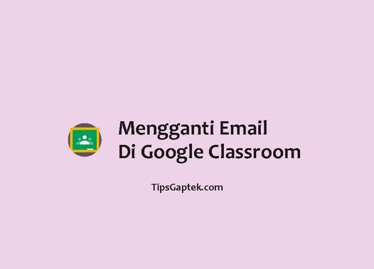 cara mengganti email di google classroom